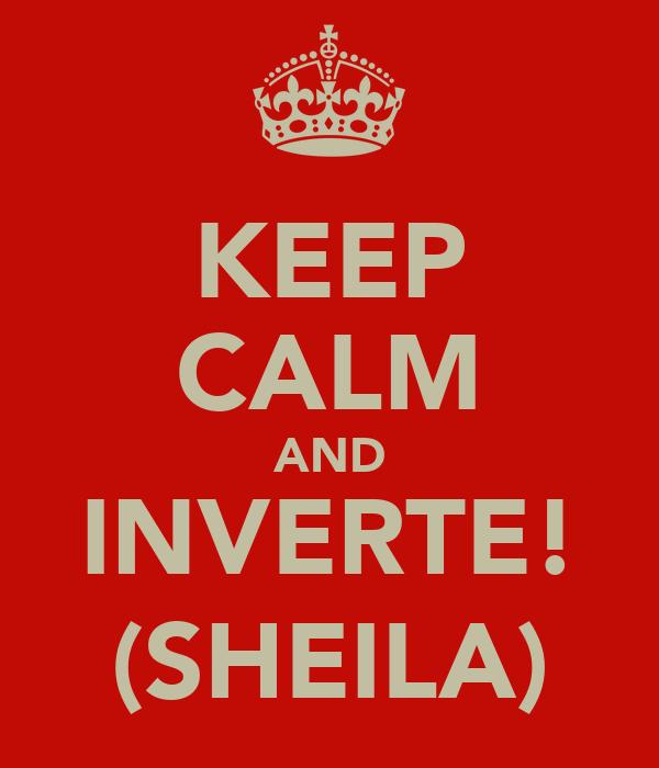 KEEP CALM AND INVERTE! (SHEILA)