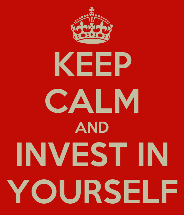 KEEP CALM AND INVEST IN YOURSELF