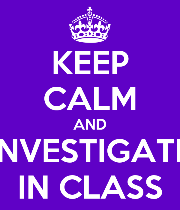KEEP CALM AND INVESTIGATE IN CLASS