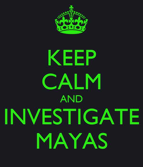 KEEP CALM AND INVESTIGATE MAYAS