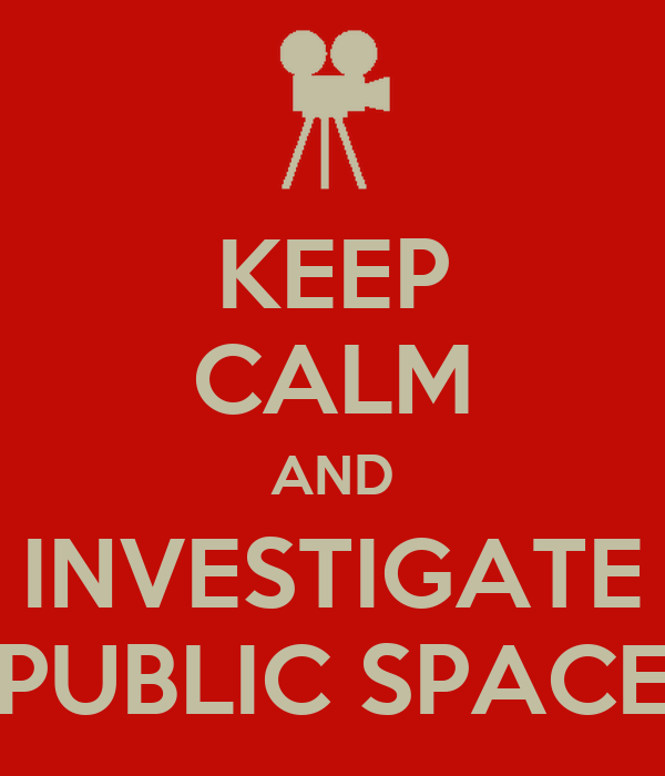 KEEP CALM AND INVESTIGATE PUBLIC SPACE