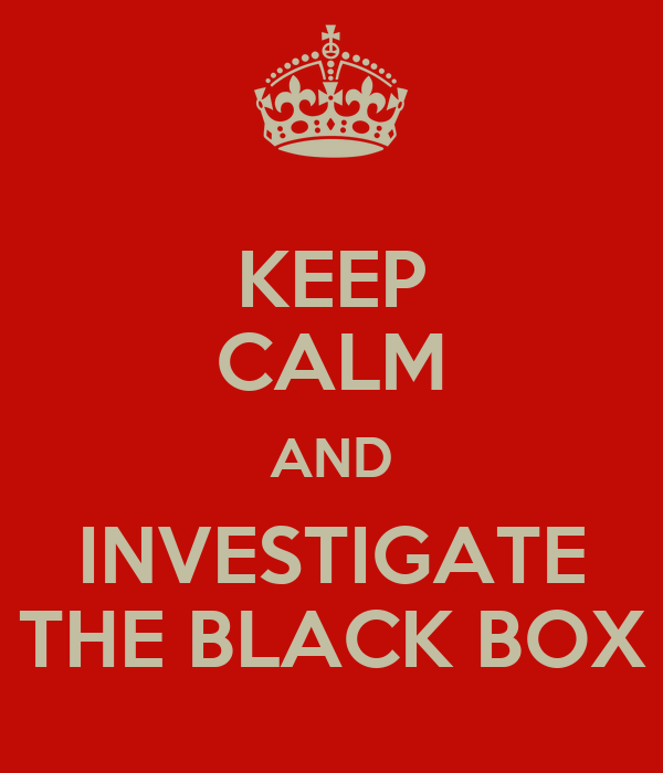 KEEP CALM AND INVESTIGATE THE BLACK BOX