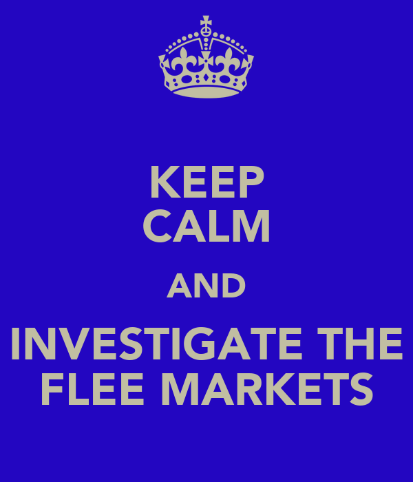 KEEP CALM AND INVESTIGATE THE FLEE MARKETS