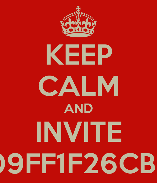 KEEP CALM AND INVITE  26CB3848 and 2809FF1F26CB3848 and 2809FF1F