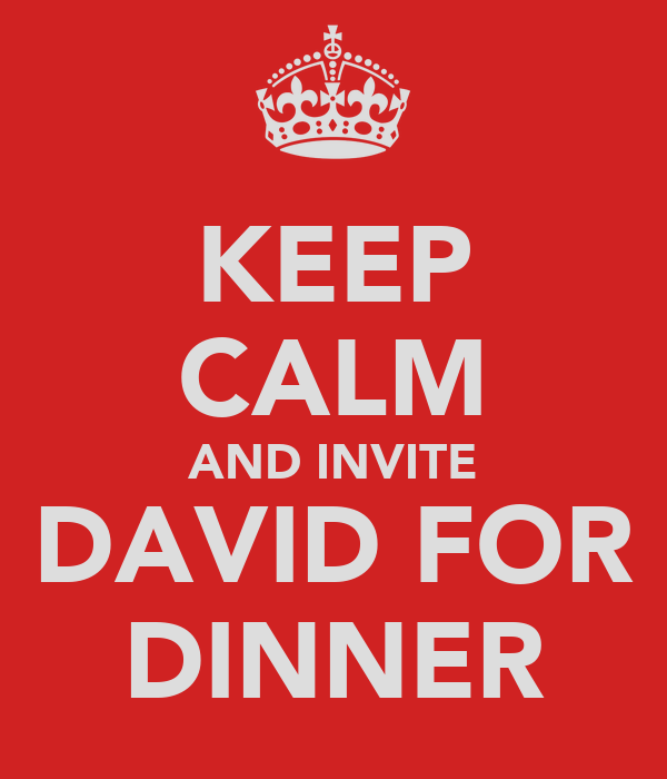 KEEP CALM AND INVITE DAVID FOR DINNER