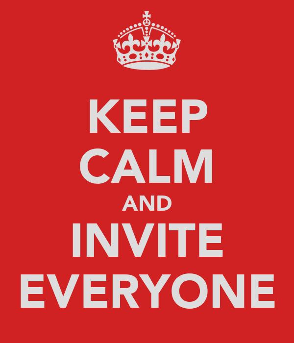 KEEP CALM AND INVITE EVERYONE
