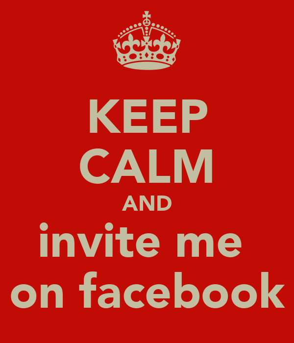 KEEP CALM AND invite me  on facebook
