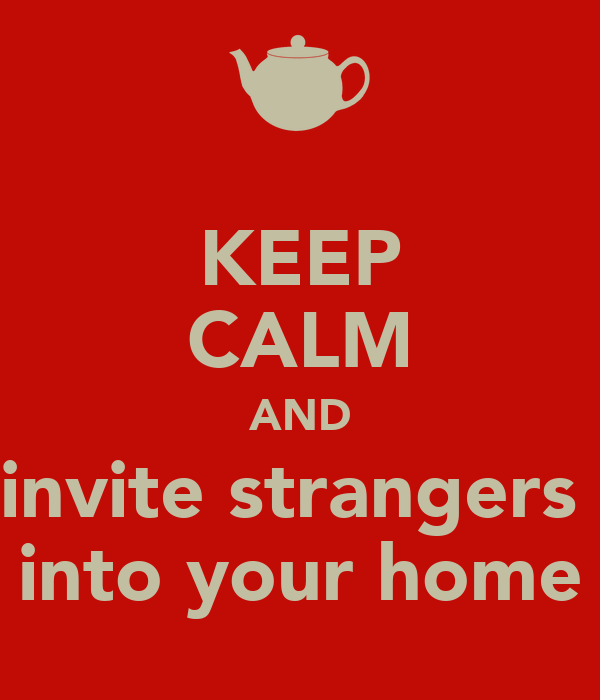 KEEP CALM AND invite strangers  into your home