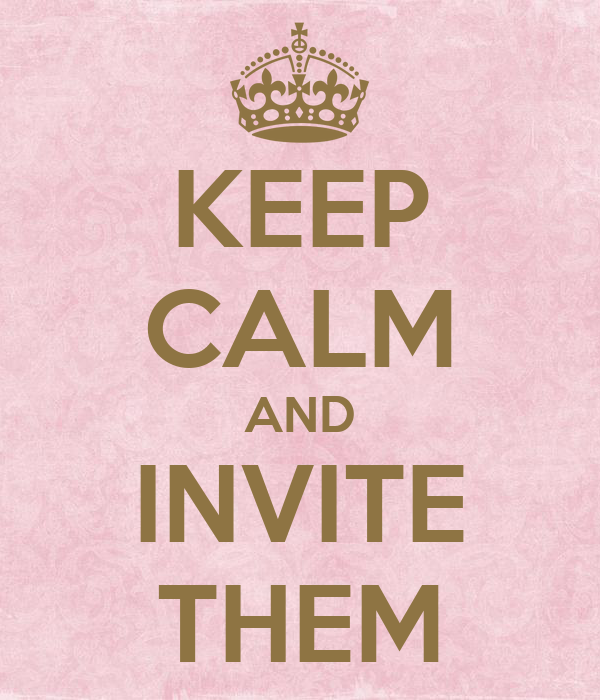 KEEP CALM AND INVITE THEM