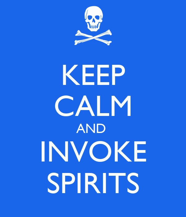 KEEP CALM AND  INVOKE SPIRITS
