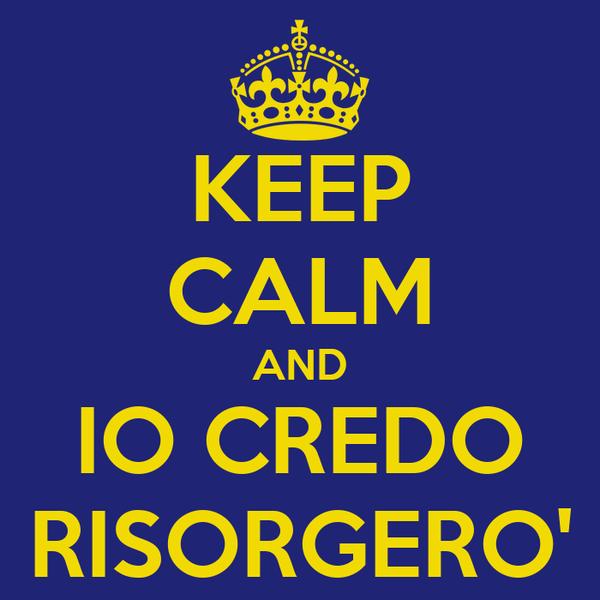 KEEP CALM AND IO CREDO RISORGERO'