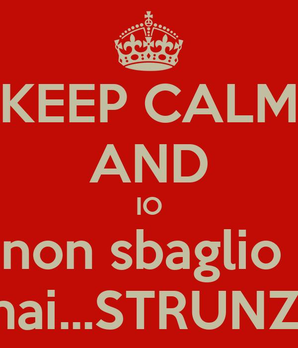 KEEP CALM AND IO non sbaglio  mai...STRUNZ!!
