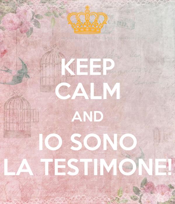 KEEP CALM AND IO SONO LA TESTIMONE!