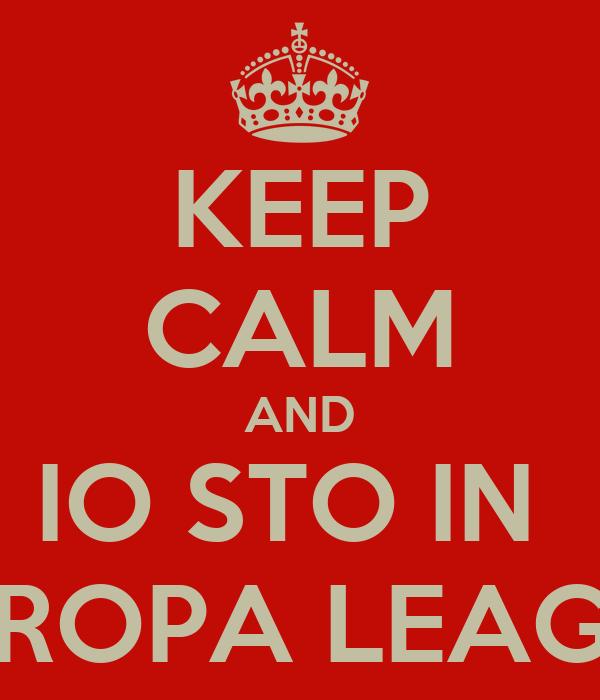 KEEP CALM AND IO STO IN  EUROPA LEAGUE