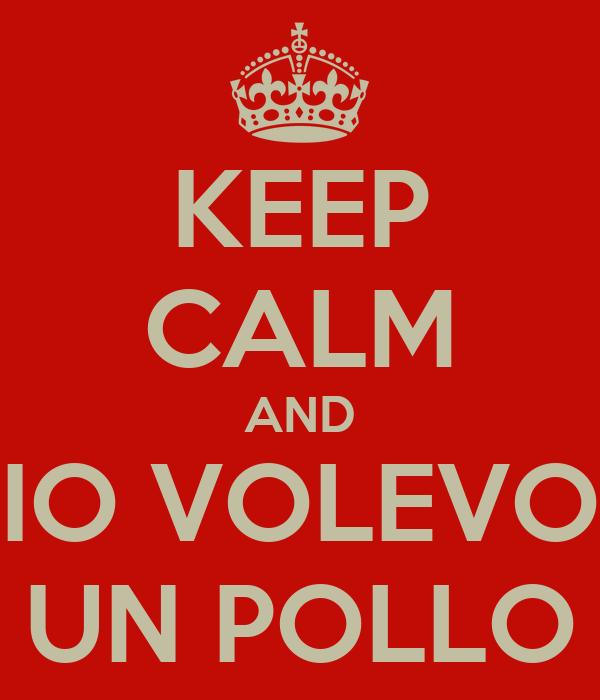KEEP CALM AND  IO VOLEVO  UN POLLO