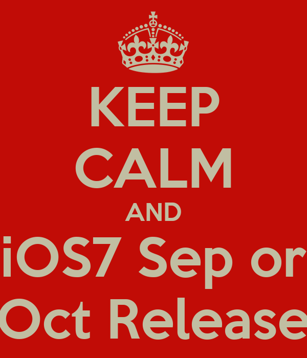 KEEP CALM AND iOS7 Sep or Oct Release