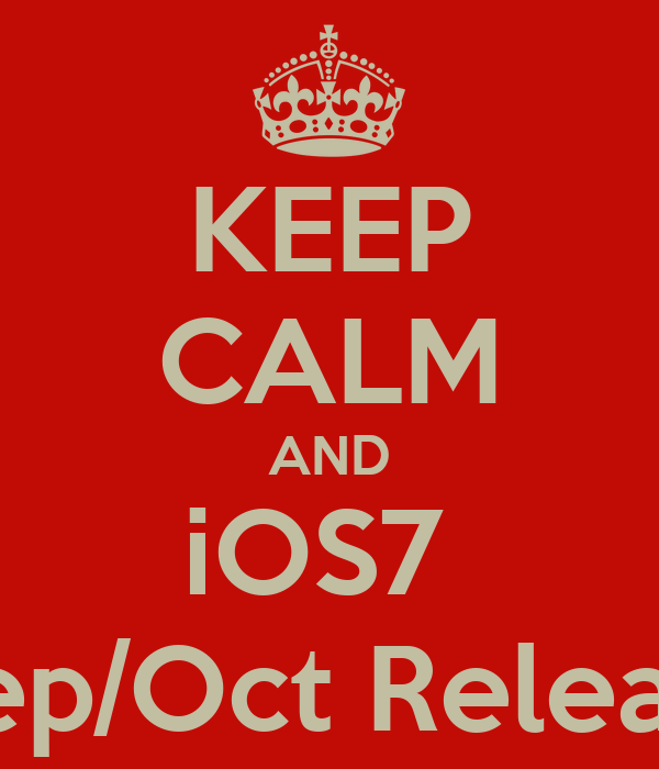 KEEP CALM AND iOS7   Sep/Oct Release