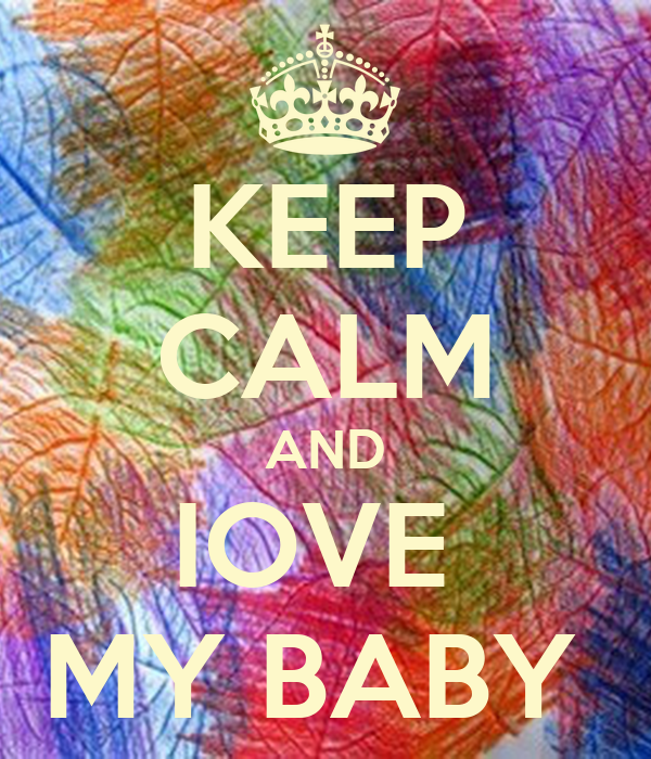 KEEP CALM AND IOVE  MY BABY