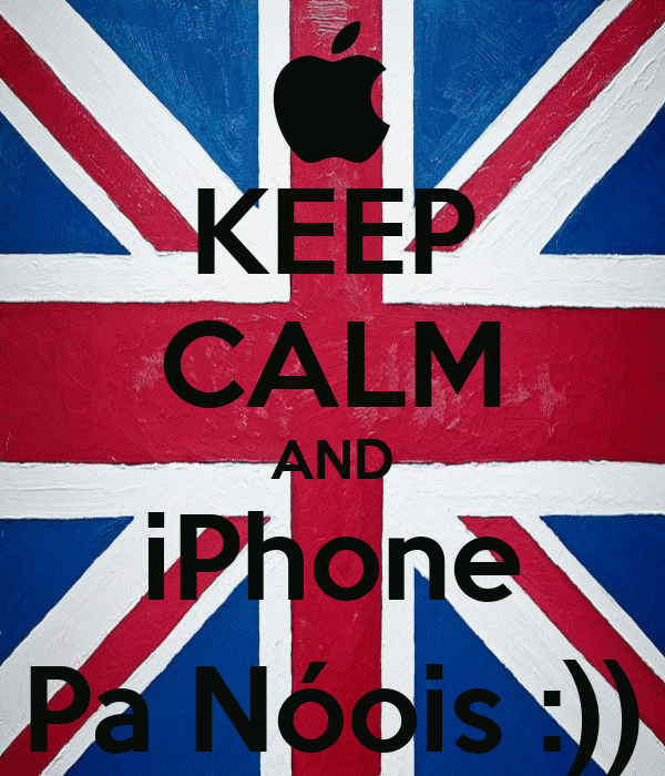 KEEP CALM AND iPhone Pa Nóois :))