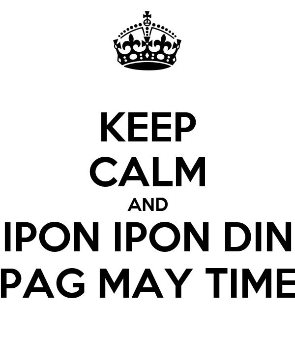 KEEP CALM AND IPON IPON DIN PAG MAY TIME