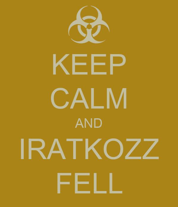 KEEP CALM AND IRATKOZZ FELL