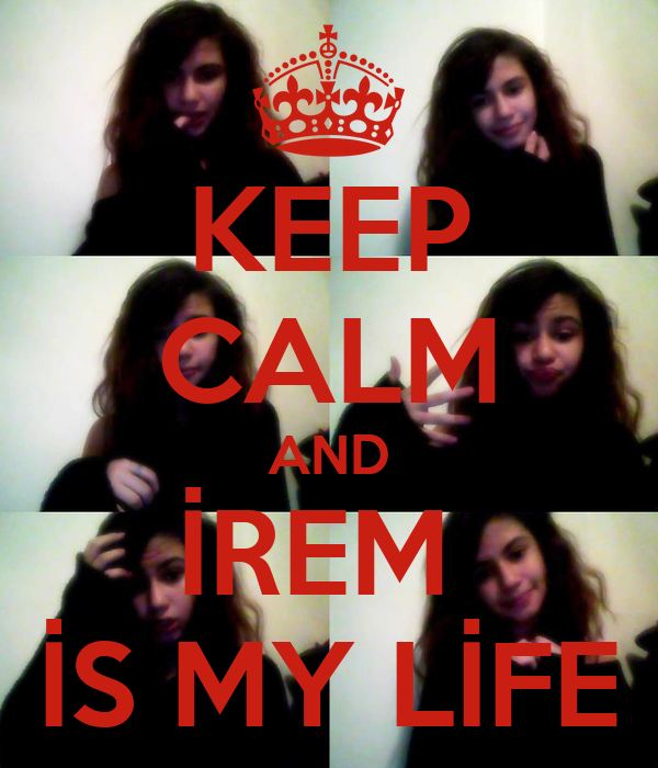 KEEP CALM AND İREM  İS MY LİFE