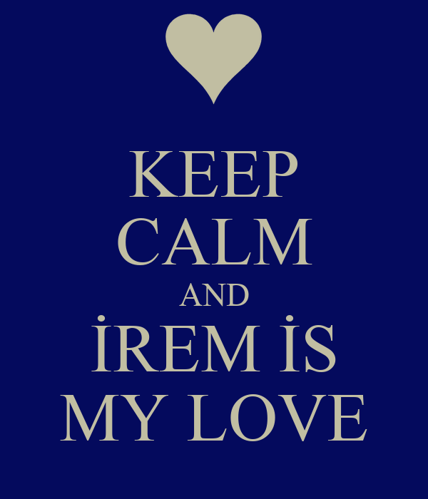 KEEP CALM AND İREM İS MY LOVE