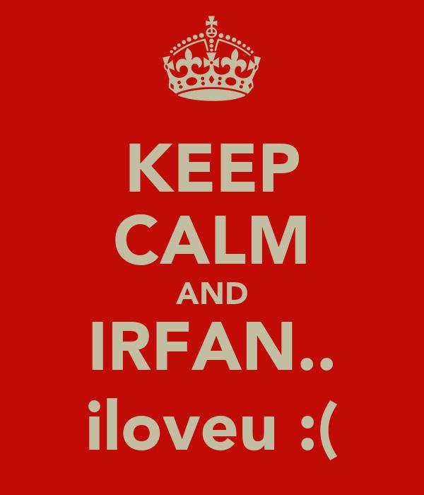 KEEP CALM AND IRFAN.. iloveu :(