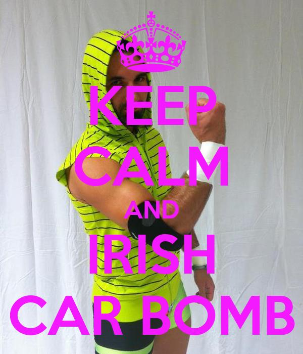KEEP CALM AND IRISH CAR BOMB