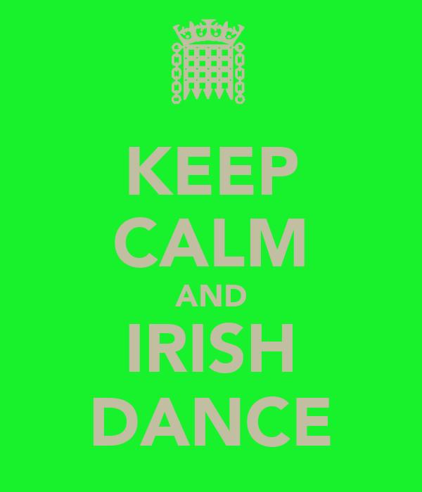 KEEP CALM AND IRISH DANCE