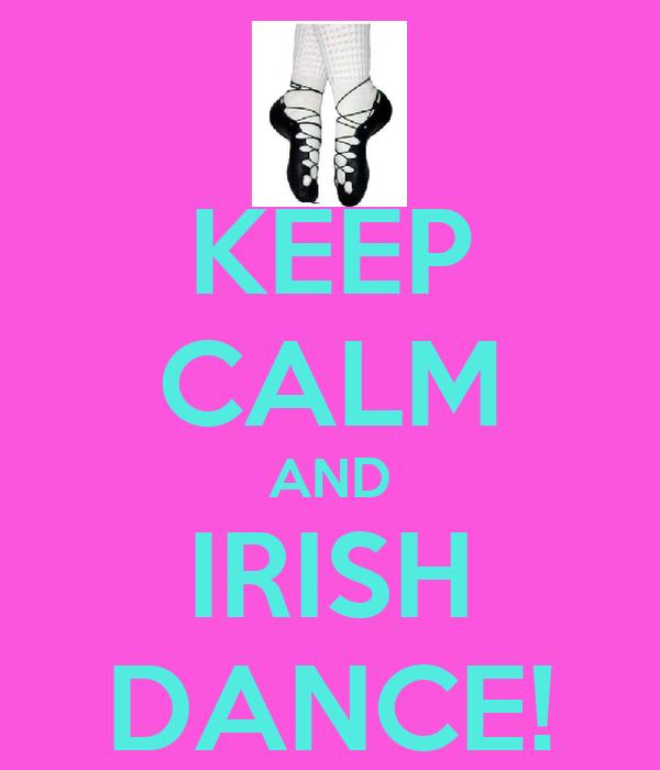 KEEP CALM AND IRISH DANCE!