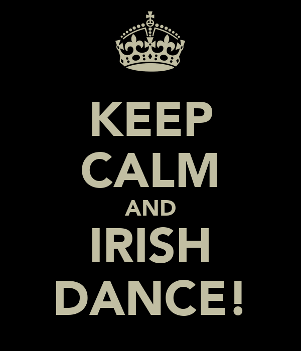 KEEP CALM AND IRISH DANCE!