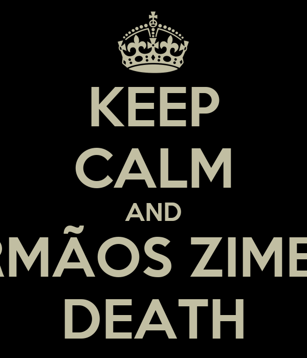 KEEP CALM AND IRMÃOS ZIMER DEATH