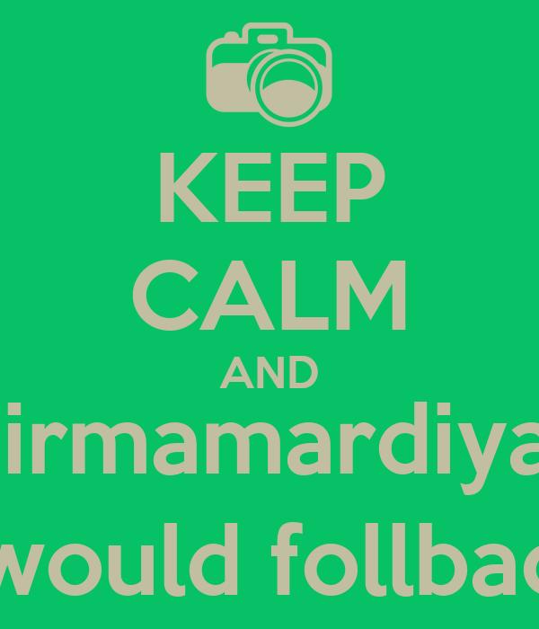 KEEP CALM AND @irmamardiyani I would follback