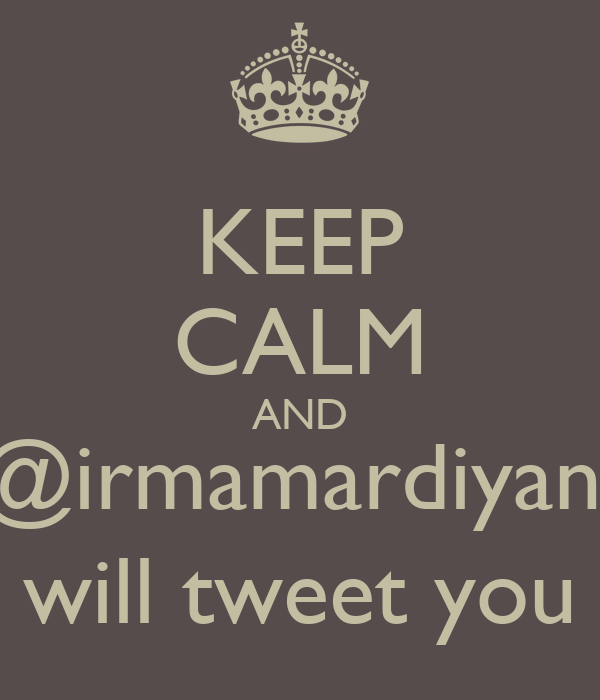 KEEP CALM AND @irmamardiyani will tweet you