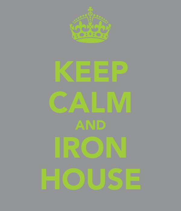 KEEP CALM AND IRON HOUSE