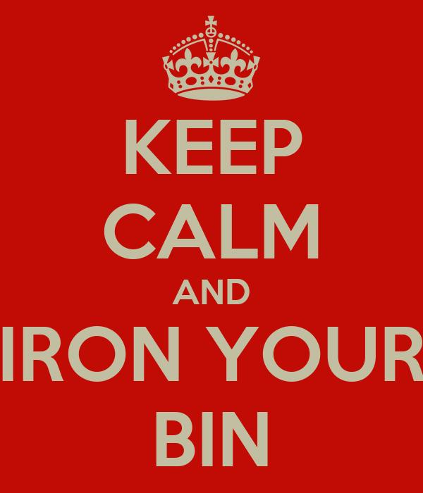 KEEP CALM AND IRON YOUR BIN