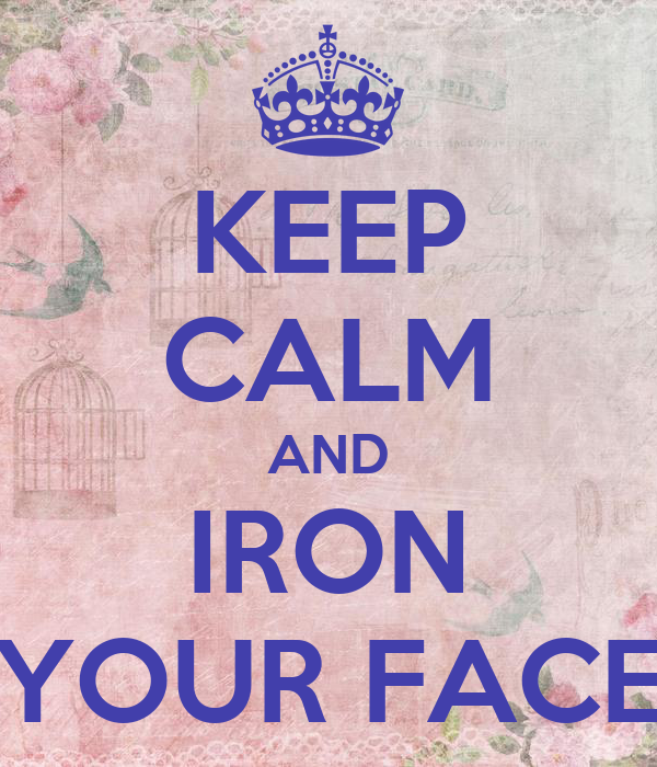 KEEP CALM AND IRON YOUR FACE