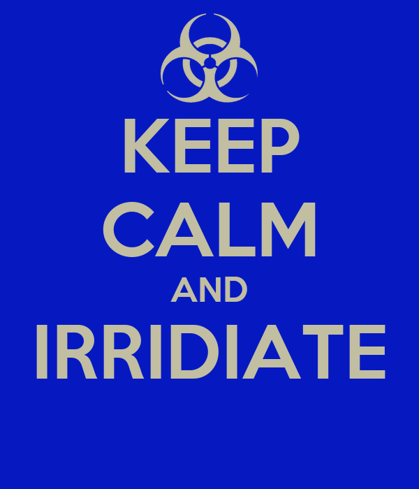 KEEP CALM AND IRRIDIATE