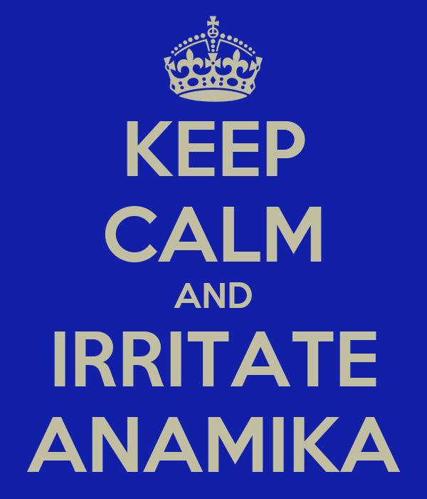KEEP CALM AND IRRITATE ANAMIKA