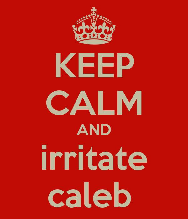 KEEP CALM AND irritate caleb