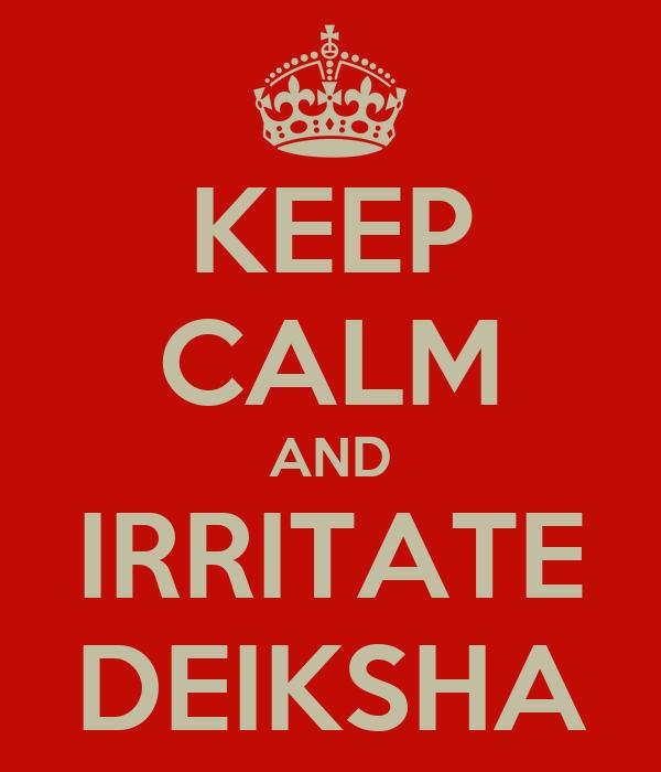 KEEP CALM AND IRRITATE DEIKSHA