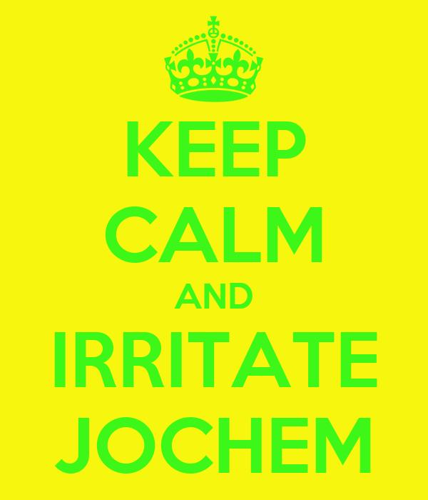 KEEP CALM AND IRRITATE JOCHEM