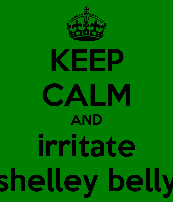 KEEP CALM AND irritate shelley belly
