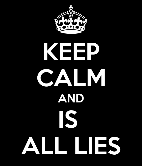KEEP CALM AND IS  ALL LIES
