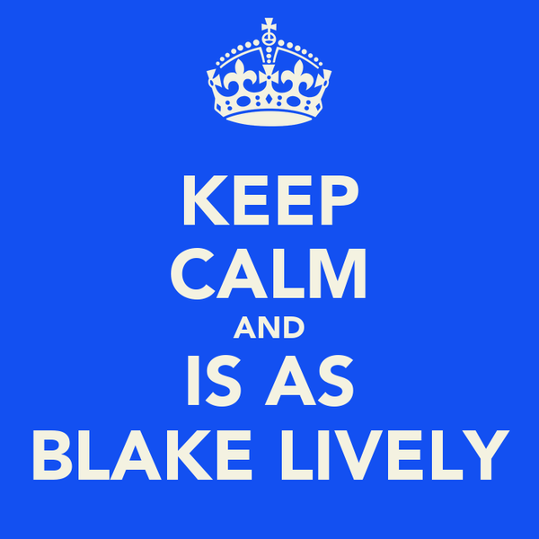 KEEP CALM AND IS AS BLAKE LIVELY