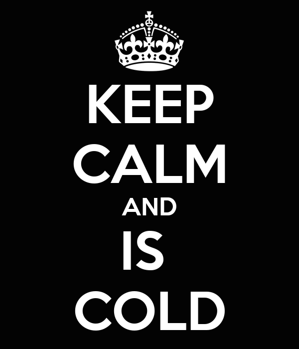 KEEP CALM AND IS  COLD