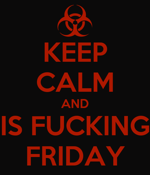 KEEP CALM AND IS FUCKING FRIDAY