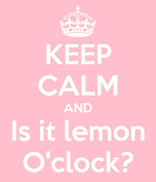 KEEP CALM AND Is it lemon O'clock?