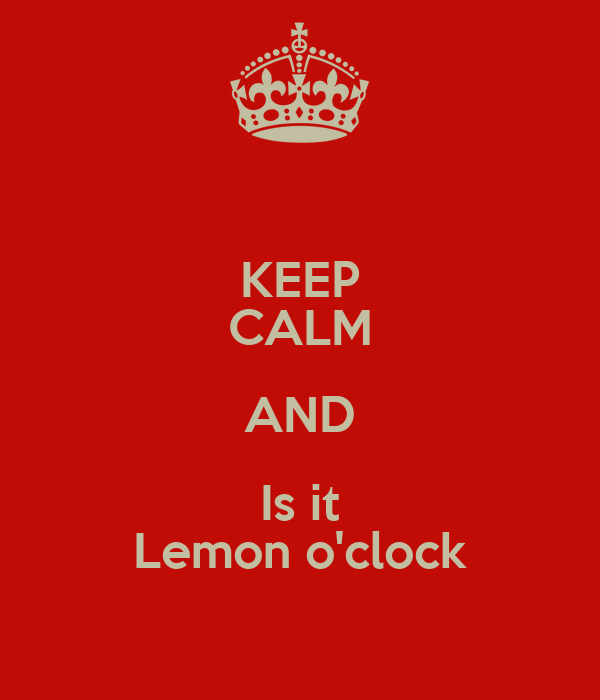 KEEP CALM AND Is it Lemon o'clock
